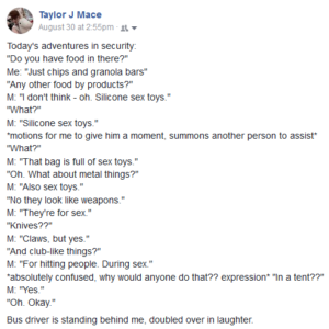 """Screenshot of a facebook status saying: """"Today's adventures in security: """"Do you have food in there?"""" Me: """"Just chips and granola bars"""" """"Any other food by products?"""" M: """"I don't think - oh. Silicone sex toys."""" """"What?"""" M: """"Silicone sex toys."""" *motions for me to give him a moment, summons another person to assist* """"What?"""" M: """"That bag is full of sex toys."""" """"Oh. What about metal things?"""" M: """"Also sex toys."""" """"No they look like weapons."""" M: """"They're for sex."""" """"Knives??"""" M: """"Claws, but yes."""" """"And club-like things?"""" M: """"For hitting people. During sex."""" *absolutely confused, why would anyone do that?? expression* """"In a tent??"""" M: """"Yes."""" """"Oh. Okay."""" Bus driver is standing behind me, doubled over in laughter."""""""