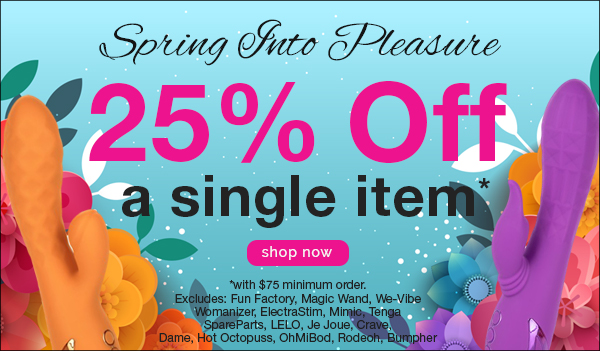spring into pleasure 25% off a single item with a $75 minimum order, some exclusions apply